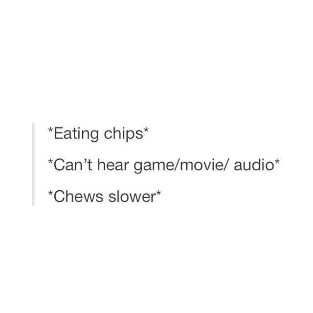Text - *Eating chips* *Can't hear game/movie/ audio* *Chews slower*