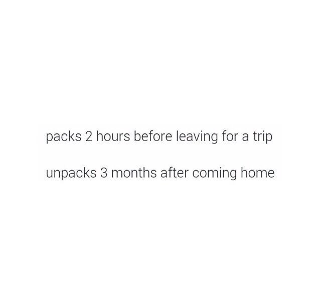 Text - packs 2 hours before leaving for a trip unpacks 3 months after coming home