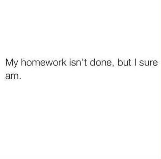 Text - My homework isn't done, but I sure am.