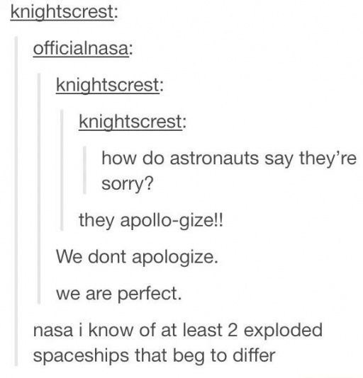 Text - knightscrest: officialnasa: knightscrest: knightscrest: how do astronauts say they're sorry? they apollo-gize!! We dont apologize. we are perfect. nasa i know of at least 2 exploded spaceships that beg to differ