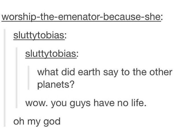 Text - worship-the-emenator-because-she sluttytobias: sluttytobias: what did earth say to the other planets? wow. you guys have no life. oh my god