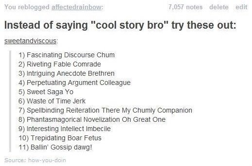 """Text - You reblogged affectedrainbow: 7,057 notes delete edit Instead of saying """"cool story bro"""" try these out: sweetandviscous 1) Fascinating Discourse Chum 2) Riveting Fable Comrade 3) Intriguing Anecdote Brethren 4) Perpetuating Argument Colleague 5) Sweet Saga Yo 6) Waste of Time Jerk 7) Spellbinding Reiteration There My Chumly Companion 8) Phantasmagorical Novelization Oh Great One 9) Interesting Intellect Imbecile 10) Trepidating Boar Fetus 11) Ballin' Gossip dawg! Source: how-you-doin"""