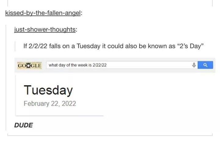"""Text - kissed-by-the-fallen-angel: just-shower-thoughts: If 2/2/22 falls on a Tuesday it could also be known as """"2's Day"""" GOOGLE what day of the week is 2/22/22 Tuesday February 22, 2022 DUDE"""