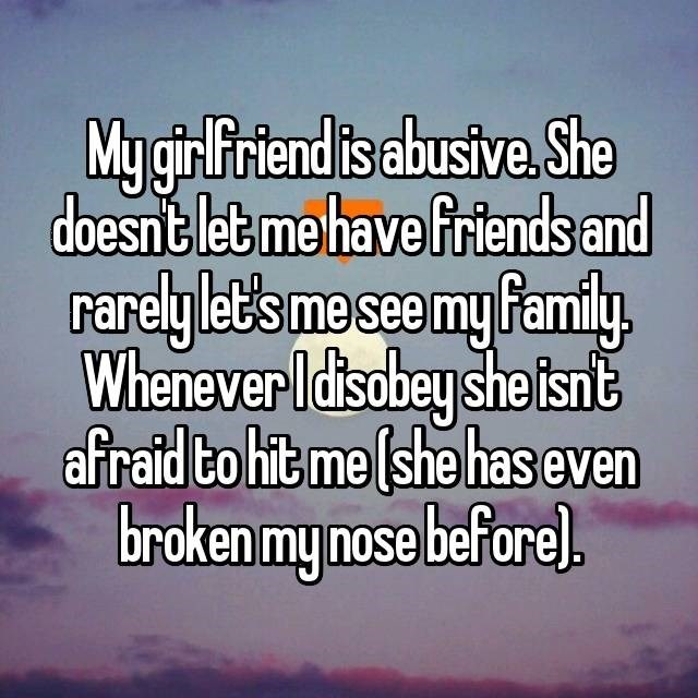 dating confession - Text - My gir Friend is abusive. She doesnt let me have friends and rarely let's me see my family Whenever Idisobey she isnt afraid to hit me (she has even broken my nose beforel.