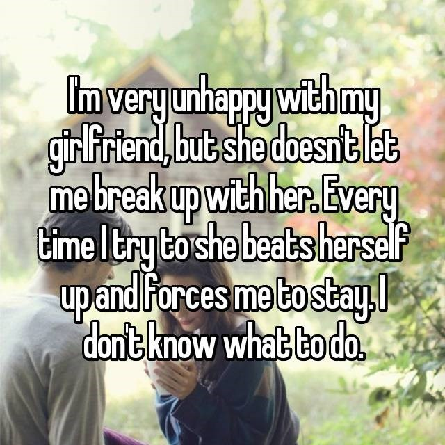 dating confession - Text - Imvery unhappy with my girfriend, but she doesntet mebreakup with her.Every time Itry to she beats herself upand Forces me tostay dont know what bodo