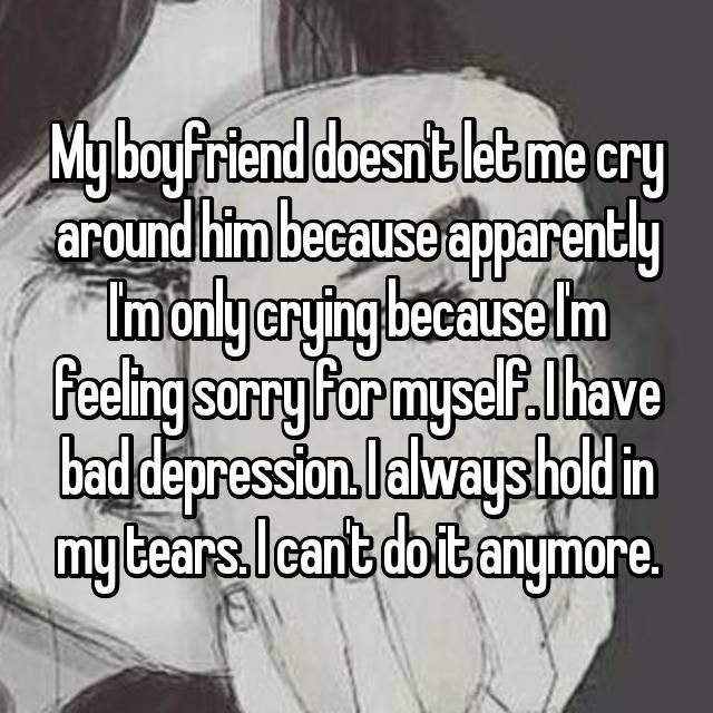 dating confession - Text - Myboyfriend doesntlet me cry around him because apparently Imonlyerying because Im Peeling sorry For mysel.have bad depression.lalways hold in my tears. lIcant doibanymore.