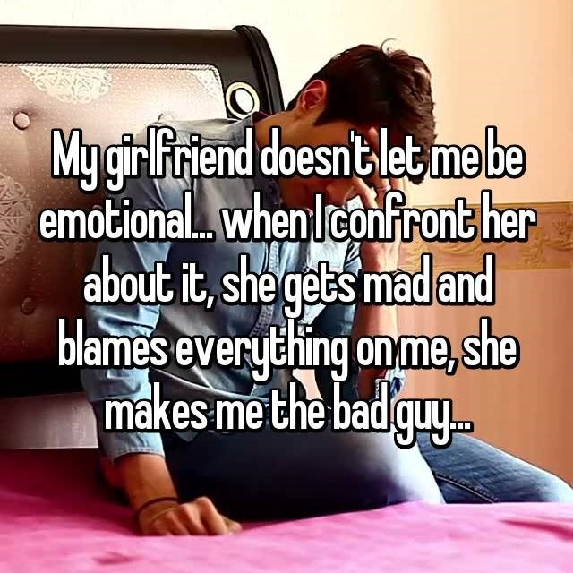 """""""My girlfriend doesn't let me be emotional...when I confront her about it, she gets mad and blames everything on me. She makes me the bad guy"""""""
