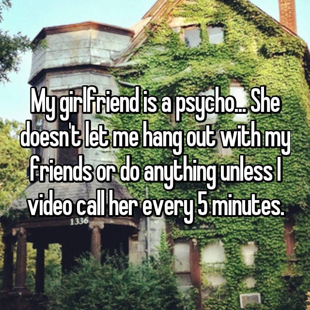 dating confession - Natural landscape - My gir Friendis a psycho Sha doesntletme hang out with my friends or do anything unlessl video call her every 5minutes 1336