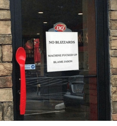 "Sign on the door of Dairy Queen that reads, ""No Blizzards, machine fucked up, blame Jason"""
