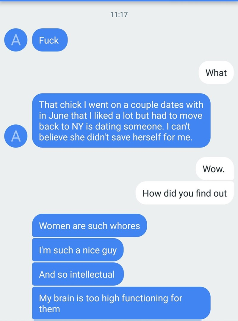 Text - 11:17 Fuck What That chick I went on a couple dates with in June that I liked a lot but had to move back to NY is dating someone. I can't believe she didn't save herself for me. Wow How did you find out Women are such whores I'm such a nice guy And so intellectual My brain is too high functioning for them