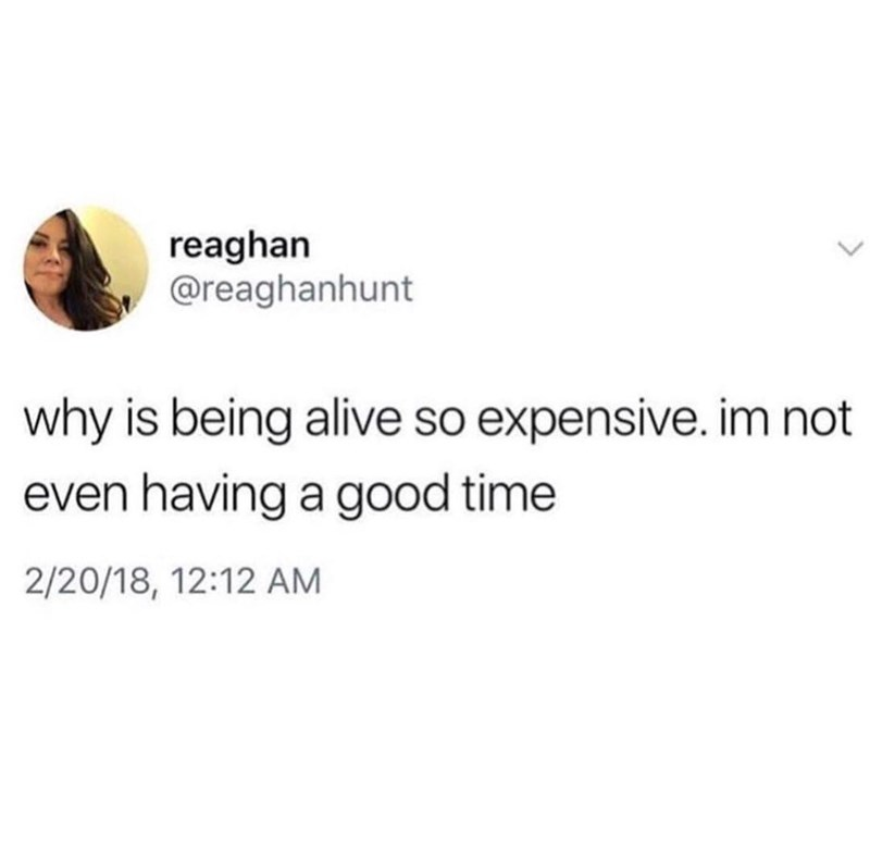 """Why is being alive so expensive. I'm not even having a good time"""