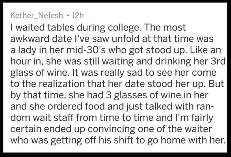 Text - Kether_Nefesh 12h I waited tables during college. The most awkward date I've saw unfold at that time was a lady in her mid-30's who got stood up. Like an hour in, she was still waiting and drinking her 3rd glass of wine. It was really sad to see her come to the realization that her date stood her up. But by that time, she had 3 glasses of wine in her and she ordered food and just talked with ran- dom wait staff from time to time and I'm fairly certain ended up convincing one of the waiter