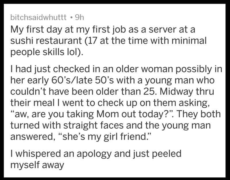 """Text - bitchsaidwhuttt 9h My first day at my first job as a server at a sushi restaurant (17 at the time with minimal people skills lol) I had just checked in an older woman possibly in her early 60's/late 50's with a young man who couldn't have been older than 25. Midway thru their meal I went to check up on them asking, """"aw, are you taking Mom out today?"""". They both turned with straight faces and the young man answered, """"she's my girl friend."""" I whispered an apology and just peeled myself away"""