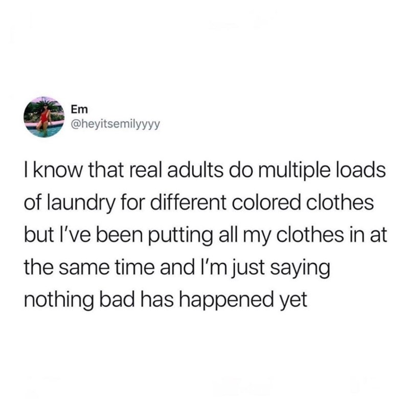 """I know that real adults do multiple loads of laundry for different colored clothes but I've been putting all my clothes in at the same time and I'm just saying nothing bad has happened yet"""