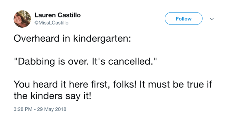 """Text - Lauren Castillo Follow @MissLCastillo Overheard in kindergarten: """"Dabbing is over. It's cancelled."""" You heard it here first, folks! It must be true if the kinders say it! 3:28 PM 29 May 2018"""