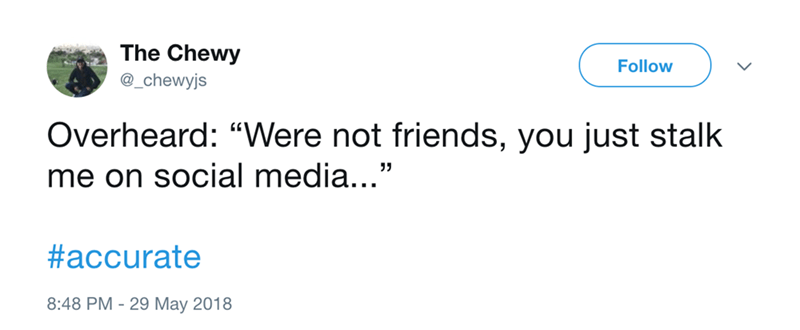 """Text - The Chewy Follow @_chewyjs Overheard: """"Were not friends, you just stalk me on social media..."""" #accurate 8:48 PM 29 May 2018"""