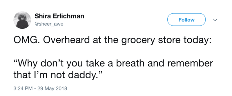 """Text - Shira Erlichman Follow @sheer_awe OMG. Overheard at the grocery store today: """"Why don't you take a breath and remember that I'm not daddy."""" 3:24 PM - 29 May 2018"""