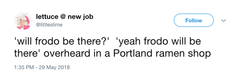Text - lettuce @ new job Follow @littleslime 'will frodo be there?' 'yeah frodo will be there' overheard in a Portland ramen shop 1:35 PM 29 May 2018