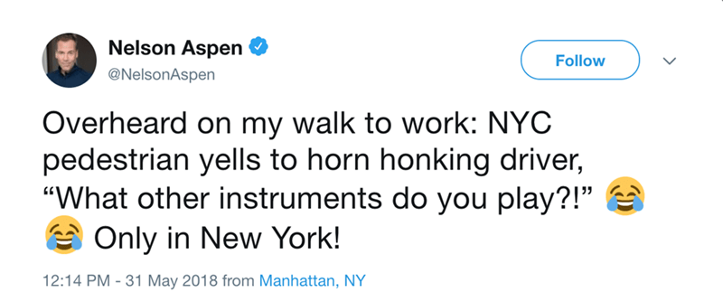 """Text - Nelson Aspen Follow @NelsonAspen Overheard on my walk to work: NYC pedestrian yells to horn honking driver, """"What other instruments do you play?!"""" Only in New York! 12:14 PM - 31 May 2018 from Manhattan, NY"""