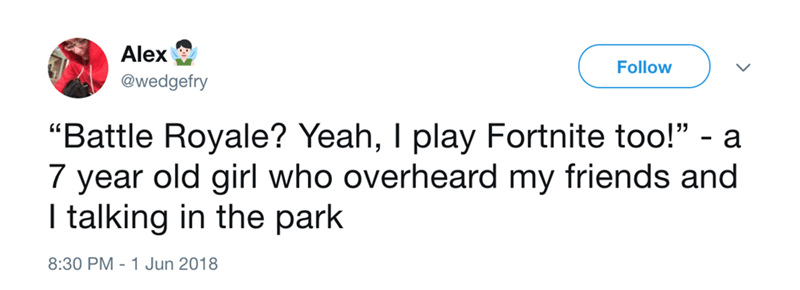 """Text - Alex Follow @wedgefry """"Battle Royale? Yeah, I play Fortnite too!"""" - a 7 year old girl who overheard my friends and I talking in the park 8:30 PM 1 Jun 2018"""