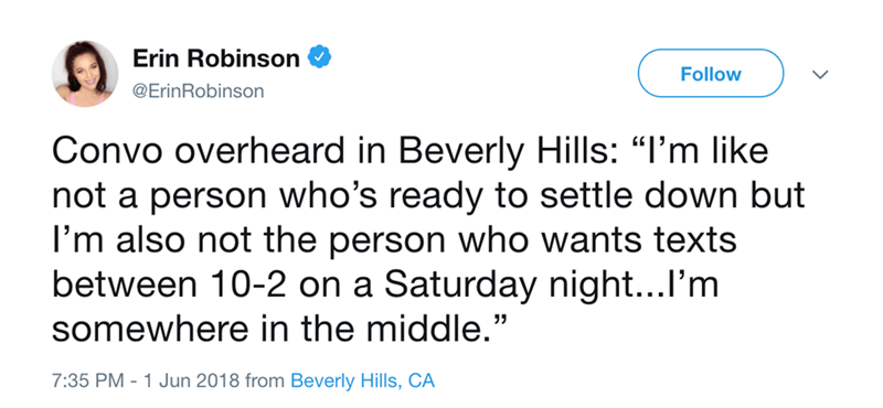 """Text - Erin Robinson Follow @ErinRobinson Convo overheard in Beverly Hills: """"I'm like not a person who's ready to settle down but I'm also not the person who wants texts between 10-2 on a Saturday night...I'm somewhere in the middle."""" 7:35 PM - 1 Jun 2018 from Beverly Hills, CA"""