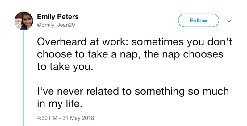 Text - Emily Peters Follow @Emily_Jean29 Overheard at work: sometimes you don't choose to take a nap, the nap chooses to take you I've never related to something so much in my life. 4:30 PM 31 May 2018