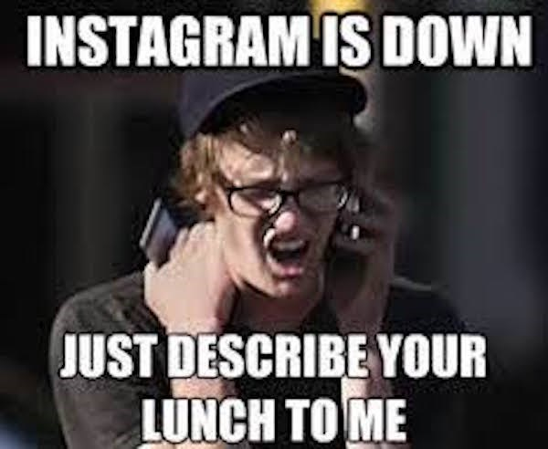 Internet meme - INSTAGRAM IS DOOWN JUST DESCRIBE YOUR LUNCH TO ME