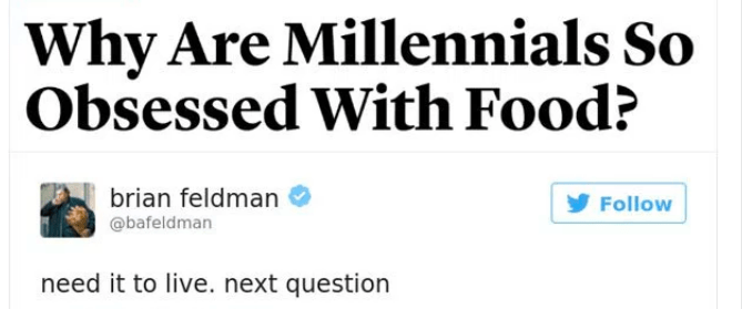 Text - Why Are Millennials So Obsessed With Food? brian feldman Follow @bafeldman need it to live. next question