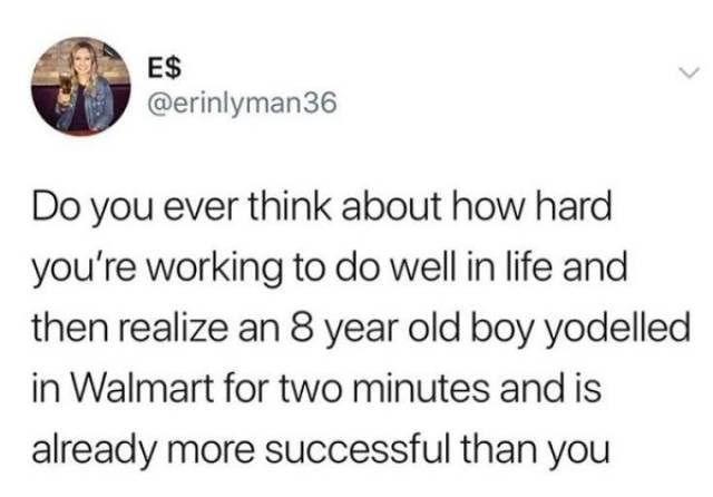 Text - ES @erinlyman36 Do you ever think about how hard you're working to do well in life and then realize an 8 year old boy yodelled in Walmart for two minutes and is already more successful than you