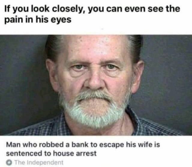Text - If you look closely, you can even see the pain in his eyes Man who robbed a bank to escape his wife is sentenced to house arrest O The Independent