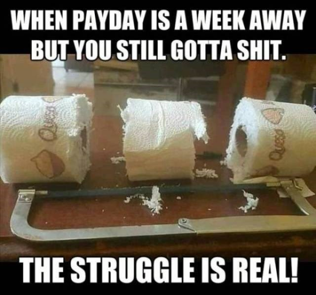 Font - WHEN PAYDAY IS A WEEK AWAY BUT YOU STILL GOTTA SHIT. THE STRUGGLE IS REAL!
