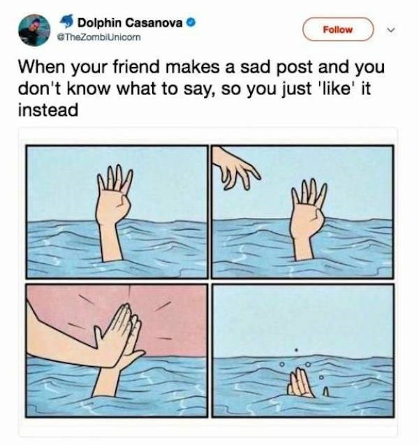 Text - Dolphin Casanova Follow GTheZombiUnicorn When your friend makes a sad post and you don't know what to say, so you just 'like' it instead