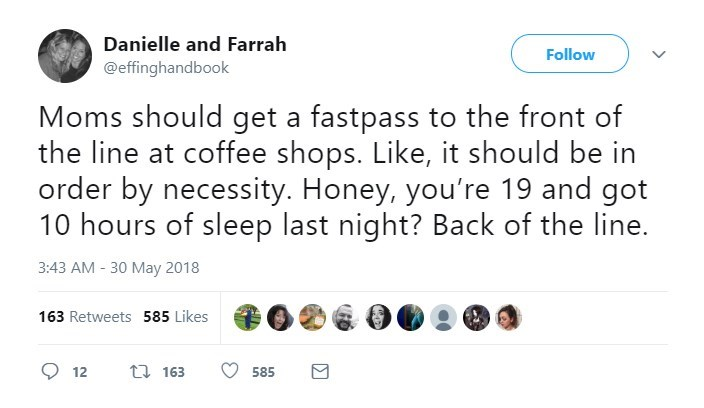 Text - Danielle and Farrah Follow @effinghandbook Moms should get a fastpass to the front of the line at coffee shops. Like, it should be in order by necessity. Honey, you're 19 and got 10 hours of sleep last night? Back of the line. 3:43 AM - 30 May 2018 163 Retweets 585 Likes 163 12 585