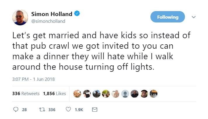 Text - Simon Holland Following @simoncholland Let's get married and have kids so instead of that pub crawl we got invited to you can make a dinner they will hate while I walk around the house turning off lights 3:07 PM 1 Jun 2018 336 Retweets 1,856 Likes t 336 28 1.9K