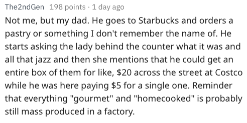 """Text - The2ndGen 198 points 1 day ago Not me, but my dad. He goes to Starbucks and orders a pastry or something I don't remember the name of. He starts asking the lady behind the counter what it was and all that jazz and then she mentions that he could get an entire box of them for like, $20 across the street at Costco while he was here paying $5 for a single one. Reminder that everything """"gourmet"""" and """"homecooked"""" is probably still mass produced in a factory."""
