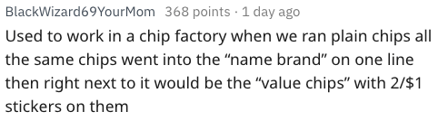 """Text - BlackWizard69YourMom 368 points 1 day ago Used to work in a chip factory when we ran plain chips all the same chips went into the """"name brand"""" on one line then right next to it would be the """"value chips"""" with 2/$1 stickers on them"""