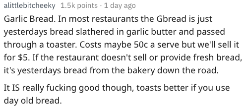 Text - alittlebitcheeky 1.5k points 1 day ago Garlic Bread. In most restaurants the Gbread is just yesterdays bread slathered in garlic butter and passed through a toaster. Costs maybe 50c a serve but we'll sell it for $5. If the restaurant doesn't sell or provide fresh bread, it's yesterdays bread from the bakery down the road. It IS really fucking good though, toasts better if you use day old bread.