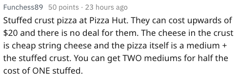Text - Funchess89 50 points 23 hours ago Stuffed crust pizza at Pizza Hut. They can cost upwards of $20 and there is no deal for them. The cheese in the crust is cheap string cheese and the pizza itself is a medium the stuffed crust. You can get TWO mediums for half the cost of ONE stuffed.