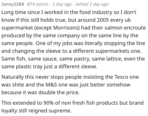 Text - Jonny2284 874 points 1 day ago edited 1 day ago Long time since I worked in the food industry so I don't know if this still holds true, but around 2005 every uk supermarket (except Morrisons) had their salmon encroute produced by the same company on the same line by the same people. One of my jobs was literally stopping the line and changing the sleeve to a different supermarkets one. Same fish, same sauce, same pastry, same lattice, even the same plastic tray just a different sleeve. Nat