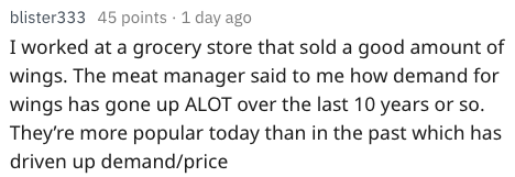 Text - blister333 45 points 1 day ago I worked at a grocery store that sold a good amount of wings. The meat manager said to me how demand for wings has gone up ALOT over the last 10 years or so. They're more popular today than in the past which has driven up demand/price