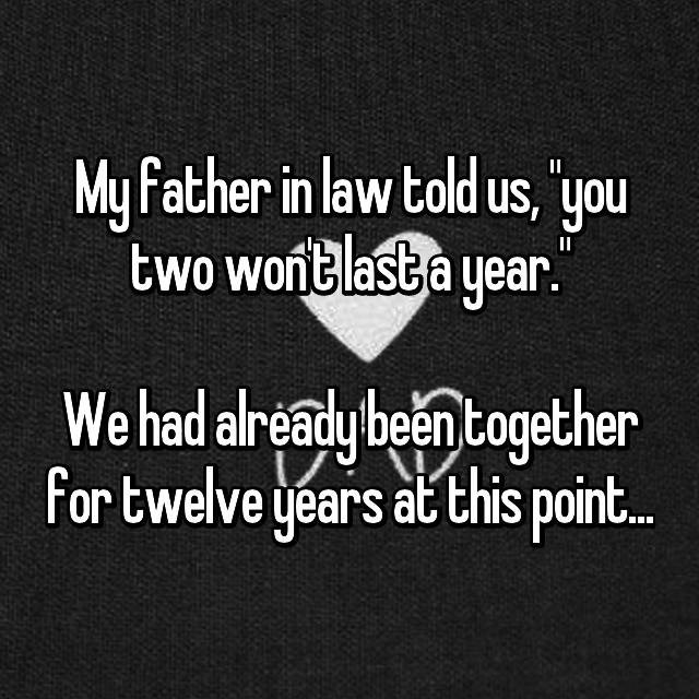 Text - My Father in law told us, 'you two wont last a year. I We had already been together for twelve years at this point.