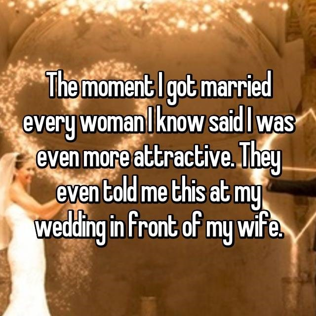 """""""The moment I got married every woman I know said I was even more attractive. They even told me this at my wedding in front of my wife"""""""