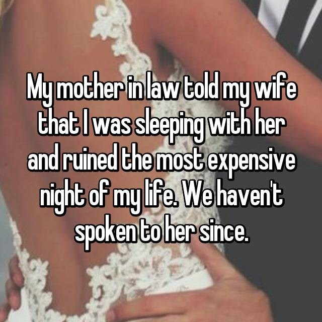 Text - My mother in law told my wife that I was sleeping with her and ruined the most expensive night of my life. We haven't spoken to her since