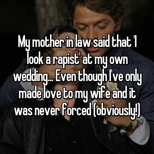 Text - My mother in law said that look a rapist at my own wedding.. Even though lve only made love to my wife and it was never Forced (obviously!)