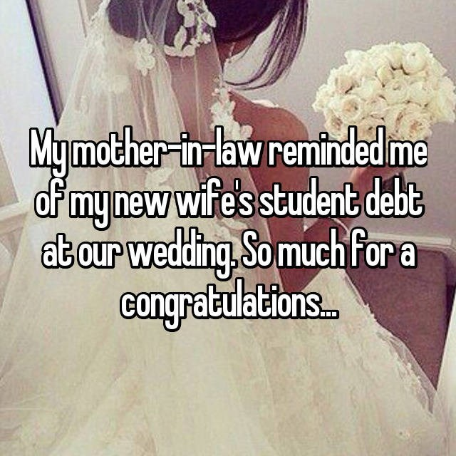 Text - My mother-in-law reminded me of my new wife's student debt at our wedding. So much for a Congratulations.