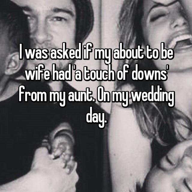 """""""I was asked if my about-to-be wide had 'a touch of downs' from my aunt. On my wedding day"""""""