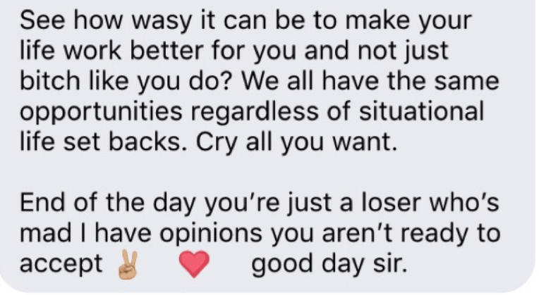 Text - See how wasy it can be to make your life work better for you and not just bitch like you do? We all have the same opportunities regardless of situational life set backs. Cry all you want End of the day you're just a loser who's mad I have opinions you aren't ready to ассept good day sir.