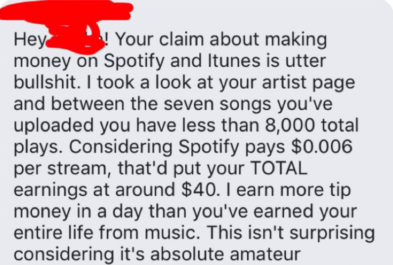 Text - Your claim about making Неуy money on Spotify and Itunes is utter bullshit. I took a look at your artist page and between the seven songs you've uploaded you have less than 8,000 total plays. Considering Spotify pays $0.006 per stream, that'd put your TOTAL earnings at around $40. I earn more tip money in a day than you've earned your entire life from music. This isn't surprising considering it's absolute amateur