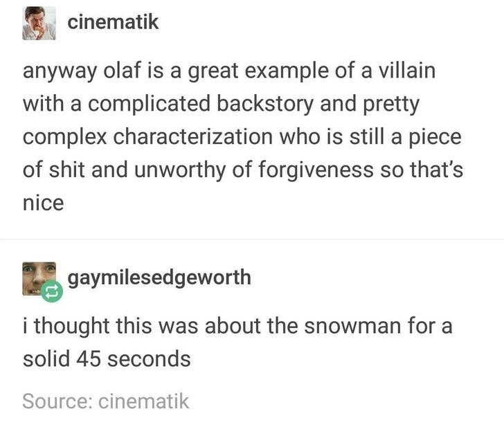 Text - cinematik anyway olaf is a great example of a villain with a complicated backstory and pretty complex characterization who is still a piece of shit and unworthy of forgiveness so that's nice gaymilesedgeworth i thought this was about the snowman for a solid 45 seconds Source: cinematik