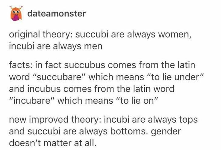 """Text - dateamonster original theory: succubi are always women, incubi are always men facts: in fact succubus comes from the latin word """"succubare"""" which means """"to lie under"""" and incubus comes from the latin word """"incubare"""" which means """"to lie on"""" new improved theory: incubi are always tops and succubi are always bottoms. gender doesn't matter at all."""